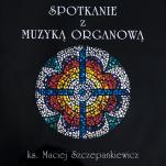 Spotkanie z muzyka organową  - , ks. Maciej Szczepankiewicz