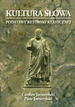 Kultura słowa - Podstawy retoryki klasycznej. Teoria i ćwiczenia, Czesław Jaroszyński, Piotr Jaroszyński