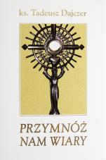 Przymnóż nam wiary - Rozważania o Eucharystii 3, ks. Tadeusz Dajczer