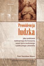 Prowidencja ludzka - jako podstawa roztropnego formowania zasad życia osobowego i społecznego człowieka, Piotr Stanisław Mazur