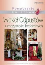 Wokół odpustów i uroczystości kościelnych - Kompozycje kwiatowe, s. Albina Kłusek