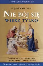Nie bój się wierz tylko - O drogach uzdrowienia duchowego i fizycznego, Józef Witko OFM