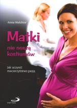 Matki nie noszą kostiumów - Jak uczynić macierzyństwo pasją, Anna Melchior