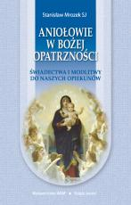 Aniołowie w Bożej Opatrzności - Świadectwa i modlitwy do naszych opiekunów, Stanisław Mrozek SJ