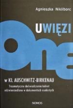 Uwięzione w KL Auschwitz-Birkenau / Outlet - Traumatyczne doświadczenia kobiet odzwierciedlone w dokumentach osobistych, Agnieszka Nikliborc