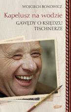 Kapelusz na wodzie Gawędy o księdzu Tischnerze - Gawędy o księdzu Tischnerze, Wojciech Bonowicz