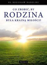 Co zrobić, by rodzina była krainą miłości? - , ks. Bogusław Nadolski TChr
