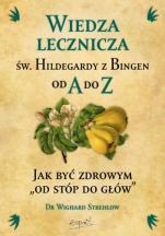 """Wiedza lecznicza św. Hildegardy z Bingen od A do Z - Jak być zdrowym """"od stóp do głów"""", dr Wighard Strehlow"""