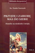 Przyjdę i zabiorę was do siebie  - Homilie na niedziele i święta. Rok A, ks. Teodor Szarwark