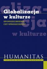 Globalizacja w kulturze - Upowszechnienie czy uproszczenie?, Redakcja naukowa Bogusława Bodzioch-Bryła, Renata Szczepaniak, Krzysztof Wałczyk