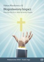 Błogosławiony bogacz - Dlaczego Bóg chce, żebyś był wolny i bogaty, Fabian Błaszkiewicz SJ
