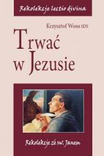 Trwać w Jezusie Rekolekcje ze św. Janem - Rekolekcje ze św. Janem, Krzysztof Wons SDS