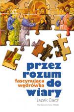 Przez rozum do wiary - Fascynująca wędrówka, Jacek Bacz