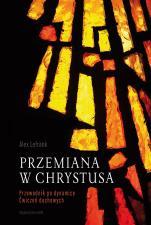 Przemiana w Chrystusa - Przewodnik po dynamice Ćwiczeń duchowych, Alex Lefrank