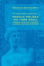 Ku ciału post-ludzkiemu... - Poezja polska po 1989 roku wobec nowych mediów i nowej rzeczywistości, Bogusława Bodzioch-Bryła