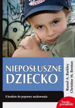 Nieposłuszne dziecko  - 8 kroków do poprawy zachowania, Russel A. Barkley, Christine M. Benton