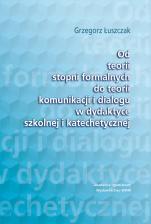 Od teorii stopni formalnych do teorii komunikacji i dialogu w dydaktyce szkolnej i katechetycznej - , Grzegorz Łuszczak