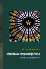 Modlitwa chrześcijańska Praktyczny przewodnik - Praktyczny przewodnik, Jacques Gauthier
