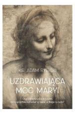 Uzdrawiająca moc Maryi - , ks. Adam Rybicki