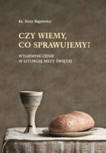 Czy wiemy, co sprawujemy?  - Wtajemniczenie w liturgię Mszy Świętej, ks. Jerzy Bagrowicz