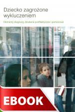 Dziecko zagrożone wykluczeniem - Elementy diagnozy, działania profilaktyczne i pomocowe, Redakcja Krzysztof Biel i Justyna Kusztal