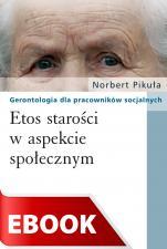 Etos starości w aspekcie społecznym - Gerontologia dla pracowników socjalnych, Norbert Pikuła