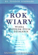Rok wiary. Wiara źródłem życia i działania / Outlet - Kazania dla dorosłych, ks. Teodor Szarwark