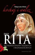 Święta Rita. Patronka spraw trudnych i beznadziejnych - Kochaj i walcz, Małgorzata Bilska