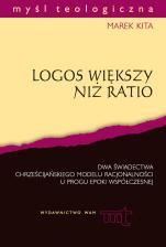 Logos większy niż ratio - Dwa świadectwa chrześcijańskiego modelu racjonalności u progu epoki współczesnej, Marek Kita