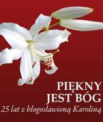 Piękny jest Bóg  - 25 lat z błogosławioną Karoliną , ks. Zbigniew Kucharski