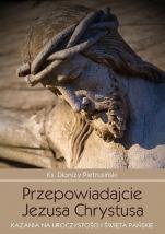Przepowiadajcie Jezusa Chrystusa / Outlet - Kazania na uroczystości i święta pańskie, ks. Dionizy Pietrusiński