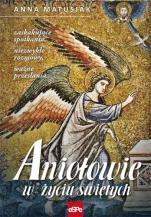 Aniołowie w życiu świętych - Zaskakujące spotkania, niezwykłe rozmowy, ważne przesłania…, Anna Matusiak