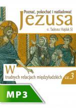 W trudnych relacjach międzyludzkich - Poznać, pokochać i naśladować Jezusa cz. III, Tadeusz Hajduk SJ