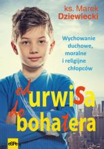 Od urwisa do bohatera - Wychowanie duchowe, moralne i religijne chłopców, ks. Marek Dziewiecki