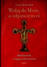 Wołaj do Mnie, a odpowiem ci - Modlitewnik twojego uzdrowienia, Józef Witko OFM