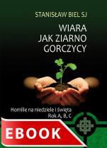 Wiara jak ziarno gorczycy - Homilie na niedziele i święta. Rok A, B, C, Stanisław Biel SJ