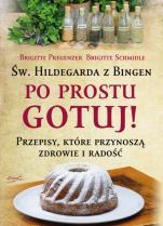 Św. Hildegarda z Bingen. Po prostu gotuj! - Przepisy, które przynoszą zdrowie i radość, Brigitte Pregenzer, Brigitte Schmidle