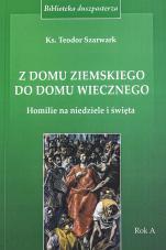 Z domu ziemskiego do domu wiecznego  - Homilie na niedziele i święta. Rok A, ks. Teodor Szarwark