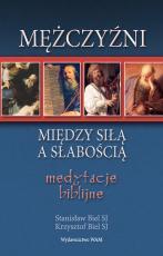 Mężczyźni - między siłą a słabością - Medytacje biblijne, Krzysztof Biel SJ, Stanisław Biel SJ