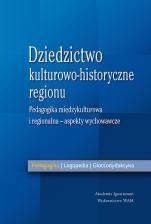 Dziedzictwo kulturowo-historyczne regionu Aspekty wychowawcze - Pedagogika międzykulturowa i regionalna - aspekty wychowawcze, Redakcja naukowa Anna Królikowska