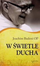 W świetle Ducha - O duchowości, lekturze Pisma Świętego, adoracji imedytacji, Joachim Badeni OP