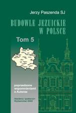 Budowle jezuickie w Polsce - XVI-XVIII w., T. 5, poprzedzone wspomnieniami o Autorze, Jerzy Paszenda SJ