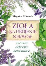 Zioła na ukojenie nerwów - Nerwica, depresja, bezsenność, Zbigniew T. Nowak