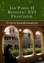 O życiu konsekrowanym - , Jan Paweł II, Benedykt XVI, Franciszek