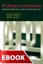 W labiryncie wychowania - Wyzwania edukacyjne w ujęciu interdyscyplinarnym, Redakcja naukowa Bogdan Stańkowski, Monika Szpringer