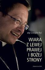 Wiara z lewej, prawej i Bożej strony - Zapis drogi z ćwierćwiecza, abp Grzegorz Ryś