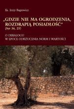 Gdzie nie ma ogrodzenia, rozdrapią posiadłość - O dekalogu w epoce odrzucenia norm i wartości, ks. Jerzy Bagrowicz