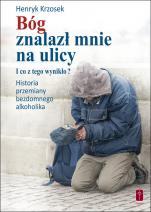Bóg znalazł mnie na ulicy - I co z tego wynikło? Historia przemiany bezdomnego alkoholika, Henryk Krzosek