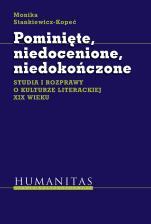 Pominięte, niedocenione, niedokończone - Studia i rozprawy o kulturze literackiej XIX wieku, Monika Stankiewicz-Kopeć