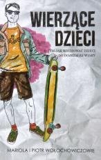 Wierzące dzieci Tom 1  - O tym, jak wychować dzieci do dojrzałej wiary, Mariola Wołochowicz, Piotr Wołochowicz